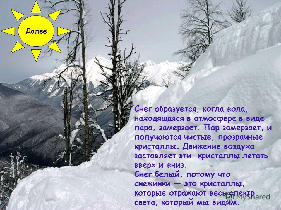 Снег образуется, когда вода, находящаяся в атмосфере в виде пара, замерзает. Пар замерзает, и получаются чистые, прозрачные кристаллы. Движение воздуха заставляет эти кристаллы летать вверх и вниз. Снег белый, потому что снежинки это кристаллы, котор