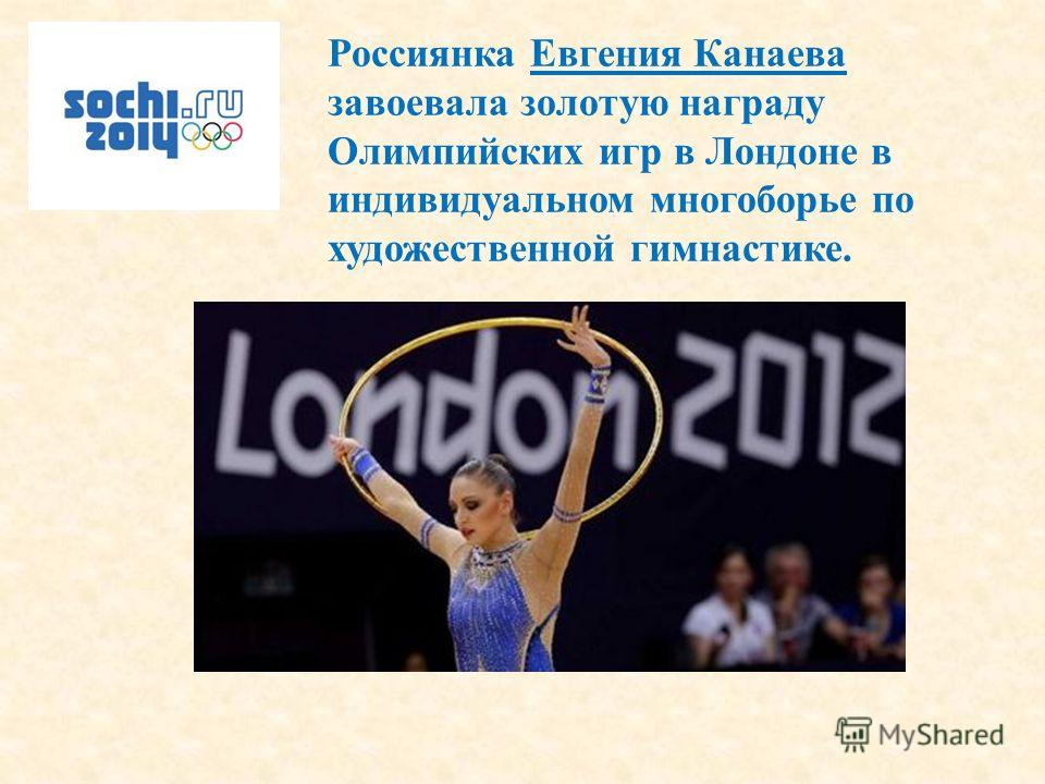 Россиянка Евгения Канаева завоевала золотую награду Олимпийских игр в Лондоне в индивидуальном многоборье по художественной гимнастике.