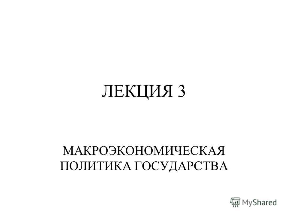 ЛЕКЦИЯ 3 МАКРОЭКОНОМИЧЕСКАЯ ПОЛИТИКА ГОСУДАРСТВА