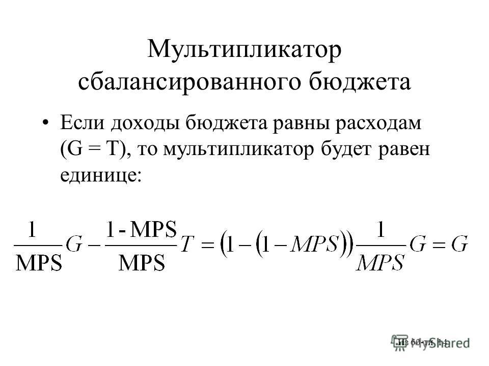 Из 60-ти 14 Мультипликатор сбалансированного бюджета Если доходы бюджета равны расходам (G = T), то мультипликатор будет равен единице: