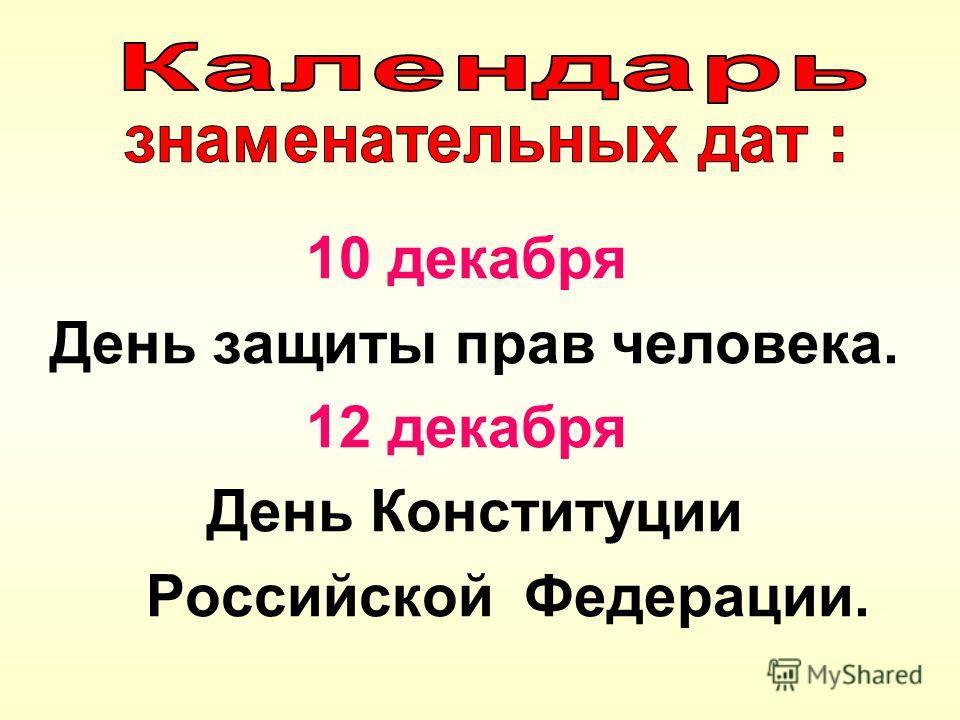 10 декабря День защиты прав человека. 12 декабря День Конституции Российской Федерации.