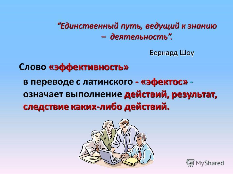 «эффективность» Слово «эффективность» - «эфектос» - действий, результат, следствие каких-либо действий. в переводе с латинского - «эфектос» - означает выполнение действий, результат, следствие каких-либо действий. Единственный путь, ведущий к знанию