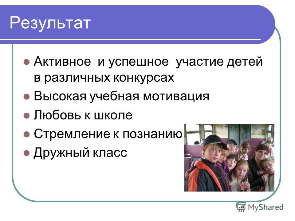 Результат Активное и успешное участие детей в различных конкурсах Высокая учебная мотивация Любовь к школе Стремление к познанию Дружный класс
