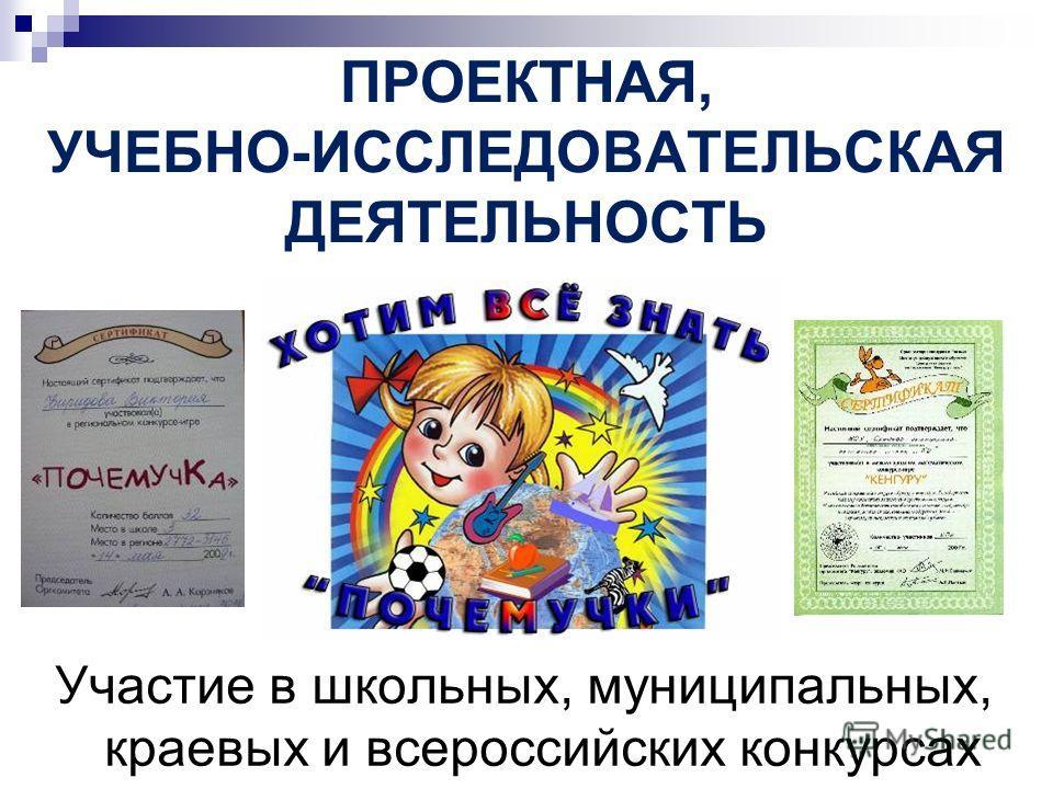 ПРОЕКТНАЯ, УЧЕБНО-ИССЛЕДОВАТЕЛЬСКАЯ ДЕЯТЕЛЬНОСТЬ Участие в школьных, муниципальных, краевых и всероссийских конкурсах