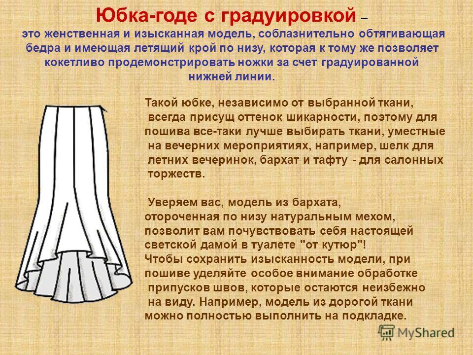 Юбка-годе с градуировкой – это женственная и изысканная модель, соблазнительно обтягивающая бедра и имеющая летящий крой по низу, которая к тому же позволяет кокетливо продемонстрировать ножки за счет градуированной нижней линии. Такой юбке, независи