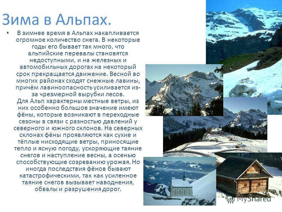 Зима в Альпах. В зимнее время в Альпах накапливается огромное количество снега. В некоторые годы его бывает так много, что альпийские перевалы становятся недоступными, и на железных и автомобильных дорогах на некоторый срок прекращается движение. Вес
