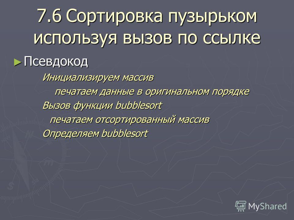 7.6Сортировка пузырьком используя вызов по ссылке Псевдокод Псевдокод Инициализируем массив печатаем данные в оригинальном порядке печатаем данные в оригинальном порядке Вызов функции bubblesort печатаем отсортированный массив Определяем bubblesort