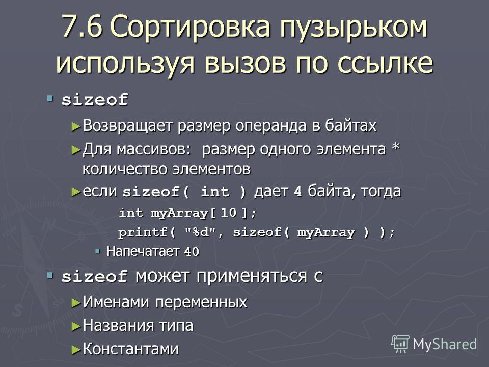 7.6Сортировка пузырьком используя вызов по ссылке sizeof sizeof Возвращает размер операнда в байтах Возвращает размер операнда в байтах Для массивов: размер одного элемента * количество элементов Для массивов: размер одного элемента * количество элем