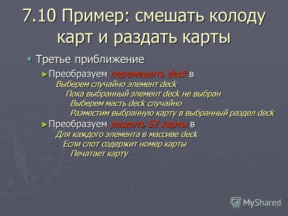 7.10 Пример: смешать колоду карт и раздать карты Третье приближение Третье приближение Преобразуем перемешать deck в Преобразуем перемешать deck в Выберем случайно элемент deck Пока выбранный элемент deck не выбран Выберем масть deck случайно Пока вы