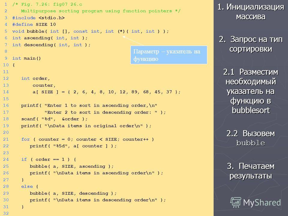1. Инициализация массива 2. Запрос на тип сортировки 2.1 Разместим необходимый указатель на функцию в bubblesort 2.2 Вызовем bubble 3. Печатаем результаты 1/* Fig. 7.26: fig07_26.c 2 Multipurpose sorting program using function pointers */ 3#include 4