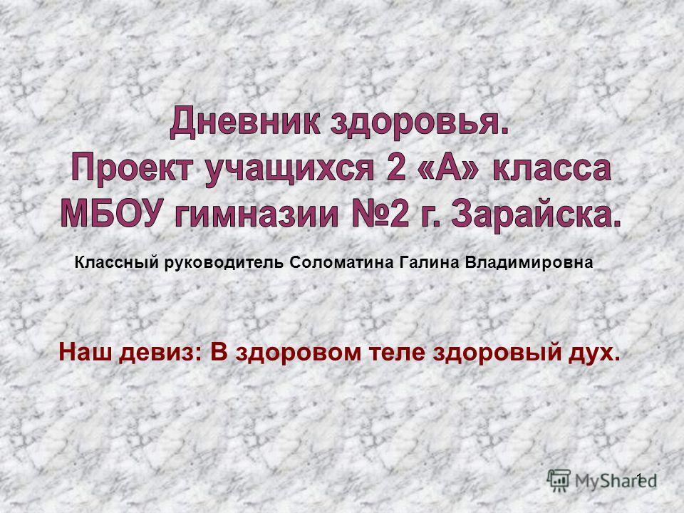 1 Классный руководитель Соломатина Галина Владимировна Наш девиз: В здоровом теле здоровый дух.