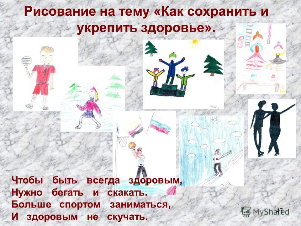47 Рисование на тему «Как сохранить и укрепить здоровье». Чтобы быть всегда здоровым, Нужно бегать и скакать. Больше спортом заниматься, И здоровым не скучать.
