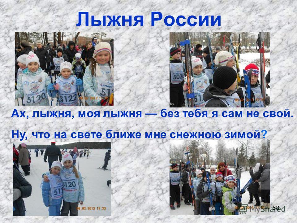 58 Лыжня России Ах, лыжня, моя лыжня без тебя я сам не свой. Ну, что на свете ближе мне снежною зимой?