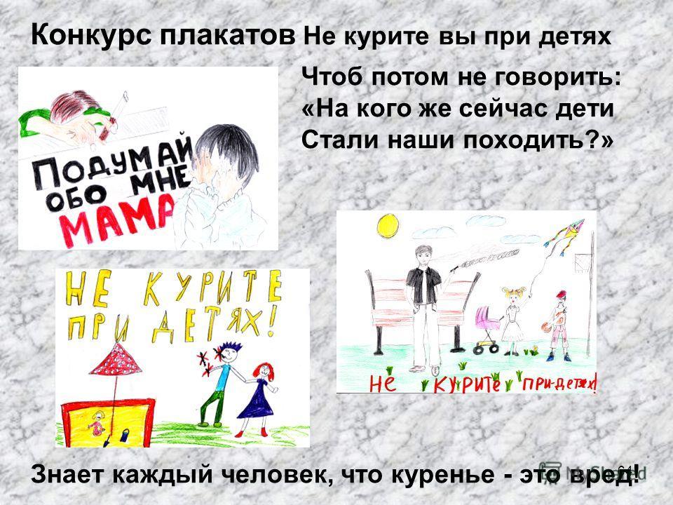 64 Конкурс плакатов Не курите вы при детях Знает каждый человек, что куренье - это вред! Чтоб потом не говорить: «На кого же сейчас дети Стали наши походить?»