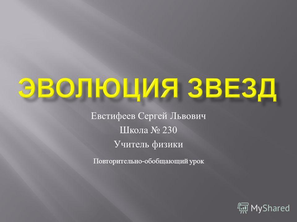 Евстифеев Сергей Львович Школа 230 Учитель физики Повторительно - обобщающий урок