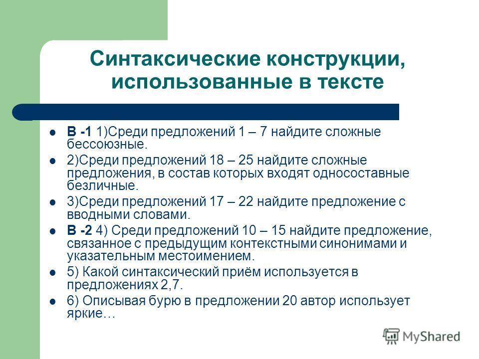 Синтаксические конструкции, использованные в тексте В -1 1)Среди предложений 1 – 7 найдите сложные бессоюзные. 2)Среди предложений 18 – 25 найдите сложные предложения, в состав которых входят односоставные безличные. 3)Среди предложений 17 – 22 найди