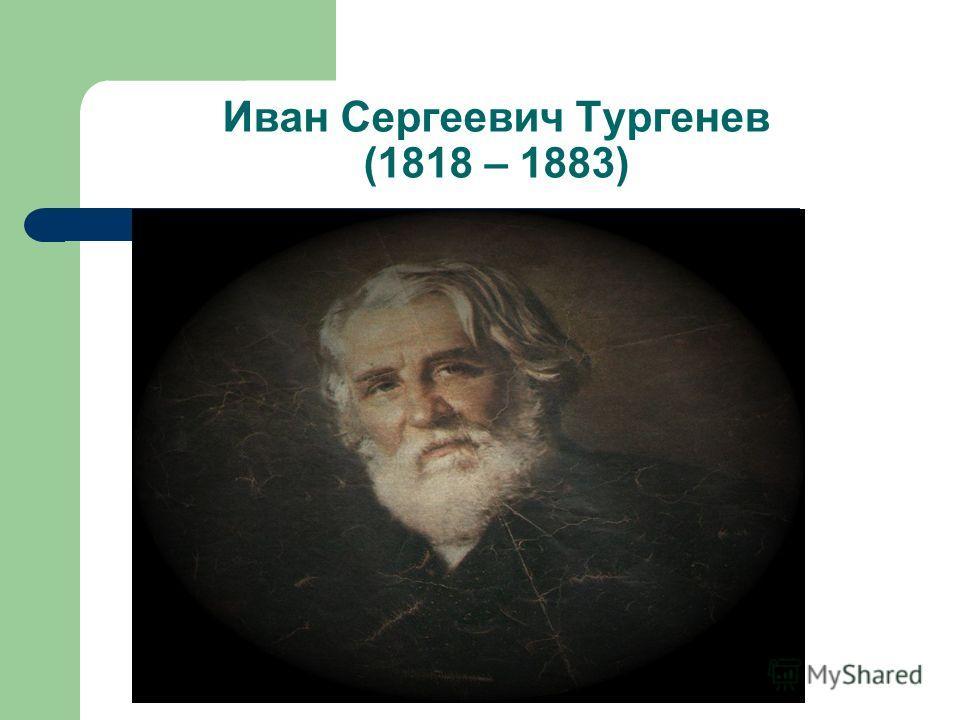 Иван Сергеевич Тургенев (1818 – 1883)