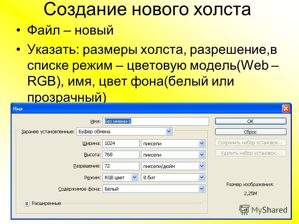 Создание нового холста Файл – новый Указать: размеры холста, разрешение,в списке режим – цветовую модель(Web – RGB), имя, цвет фона(белый или прозрачный)