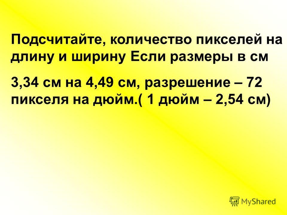 Подсчитайте, количество пикселей на длину и ширину Если размеры в см 3,34 см на 4,49 см, разрешение – 72 пикселя на дюйм.( 1 дюйм – 2,54 см)