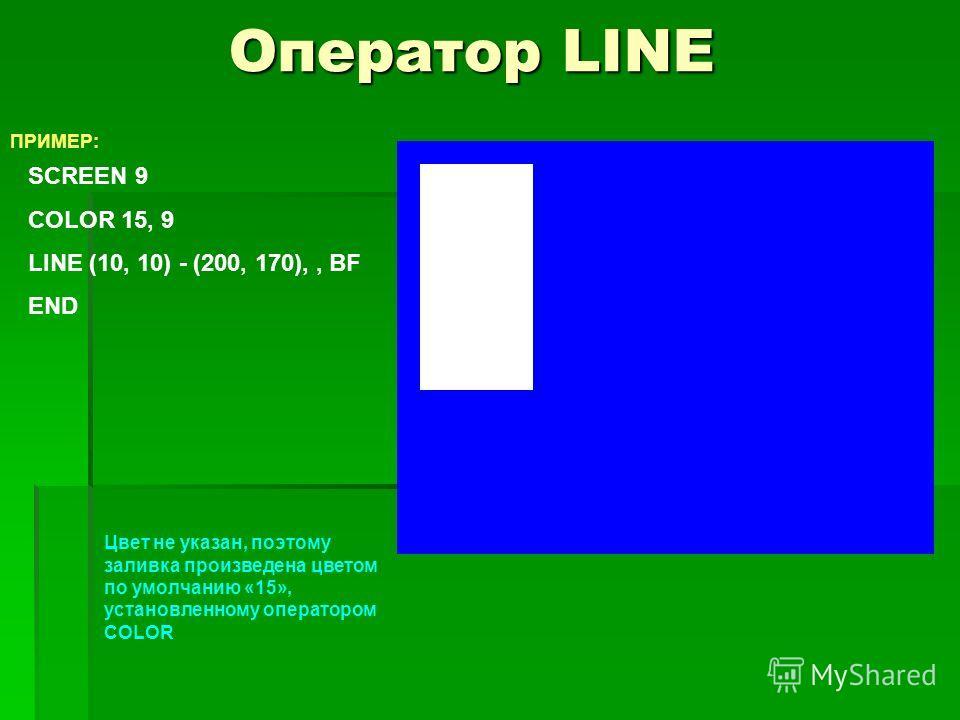 Оператор LINE ПРИМЕР: SCREEN 9 COLOR 15, 9 LINE (10, 10) - (200, 170),, BF END Цвет не указан, поэтому заливка произведена цветом по умолчанию «15», установленному оператором COLOR