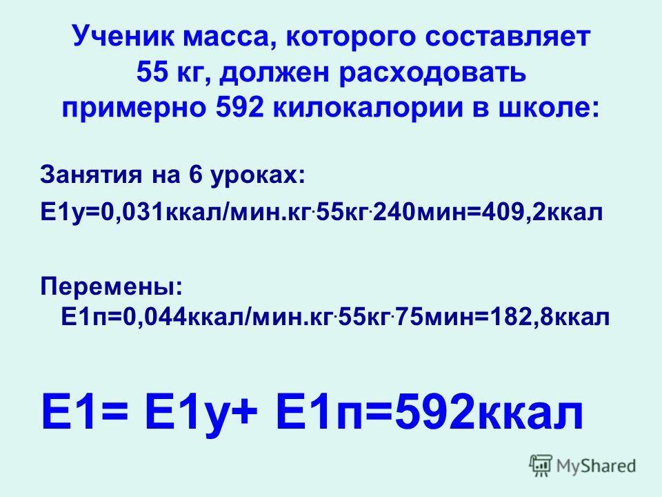 Ученик масса, которого составляет 55 кг, должен расходовать примерно 592 килокалории в школе: Занятия на 6 уроках: Е1у=0,031ккал/мин.кг. 55кг. 240мин=409,2ккал Перемены: Е1п=0,044ккал/мин.кг. 55кг. 75мин=182,8ккал Е1= Е1у+ Е1п=592ккал