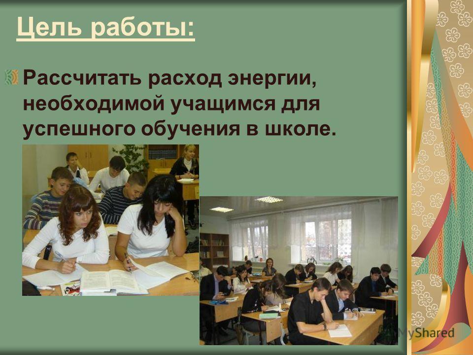 Цель работы: Рассчитать расход энергии, необходимой учащимся для успешного обучения в школе.
