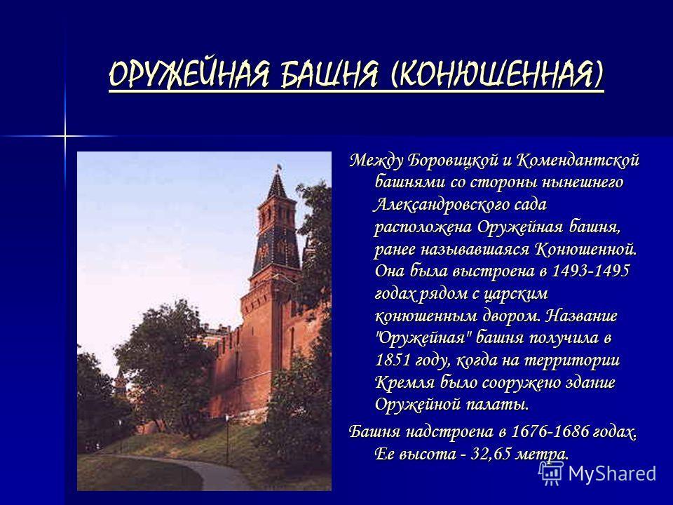 ОРУЖЕЙНАЯ БАШНЯ (КОНЮШЕННАЯ) ОРУЖЕЙНАЯ БАШНЯ (КОНЮШЕННАЯ) Между Боровицкой и Комендантской башнями со стороны нынешнего Александровского сада расположена Оружейная башня, ранее называвшаяся Конюшенной. Она была выстроена в 1493-1495 годах рядом с цар