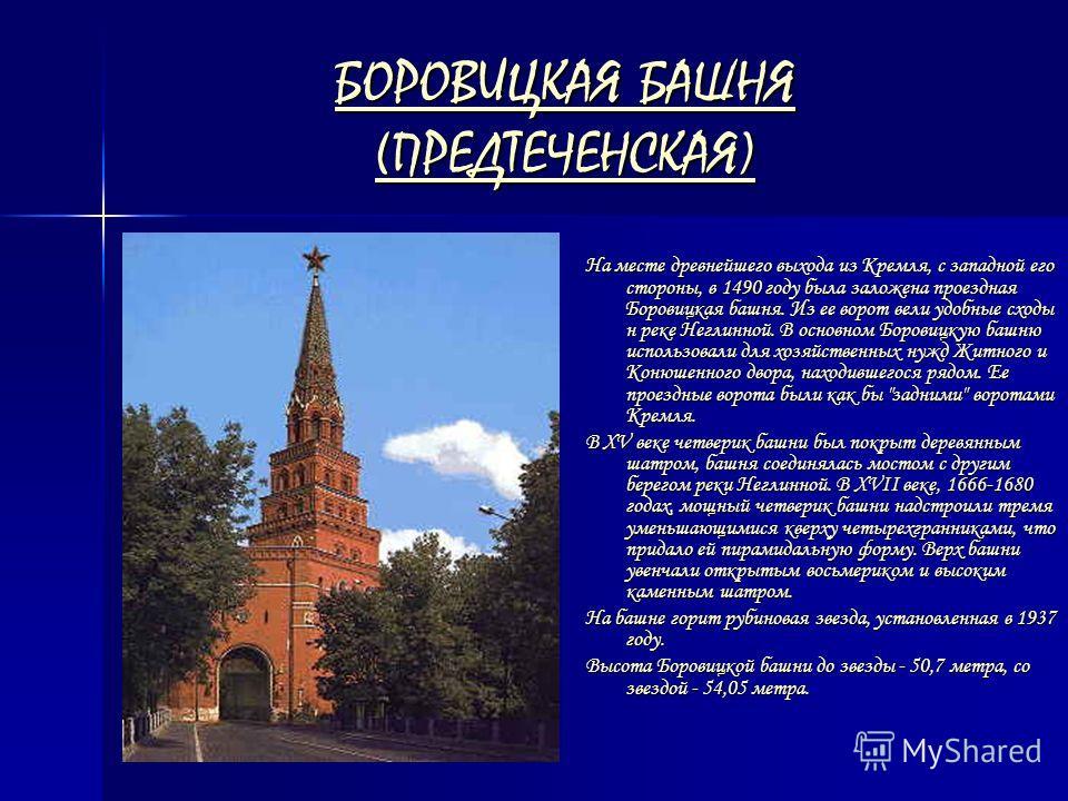 БОРОВИЦКАЯ БАШНЯ (ПРЕДТЕЧЕНСКАЯ) БОРОВИЦКАЯ БАШНЯ (ПРЕДТЕЧЕНСКАЯ) На месте древнейшего выхода из Кремля, с западной его стороны, в 1490 году была заложена проездная Боровицкая башня. Из ее ворот вели удобные сходы н реке Неглинной. В основном Боровиц