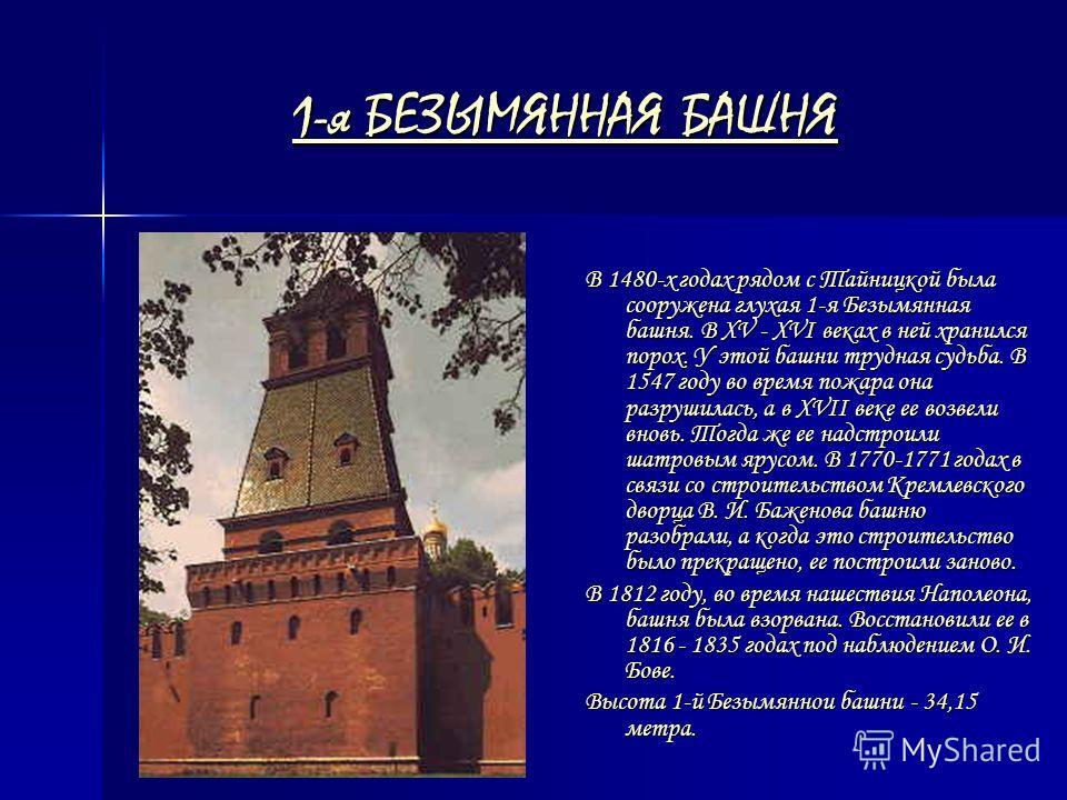 1-я БЕЗЫМЯННАЯ БАШНЯ 1-я БЕЗЫМЯННАЯ БАШНЯ В 1480-х годах рядом с Тайницкой была сооружена глухая 1-я Безымянная башня. В XV - XVI веках в ней хранился порох. У этой башни трудная судьба. В 1547 году во время пожара она разрушилась, а в XVII веке ее в