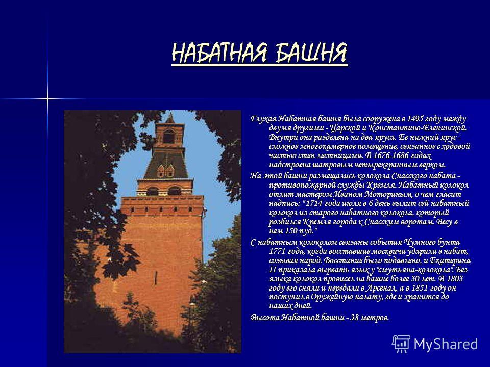 НАБАТНАЯ БАШНЯ НАБАТНАЯ БАШНЯ Глухая Набатная башня была сооружена в 1495 году между двумя другими - Царской и Константино-Еленинской. Внутри она разделена на два яруса. Ее нижний ярус - сложное многокамерное помещение, связанное с ходовой частью сте