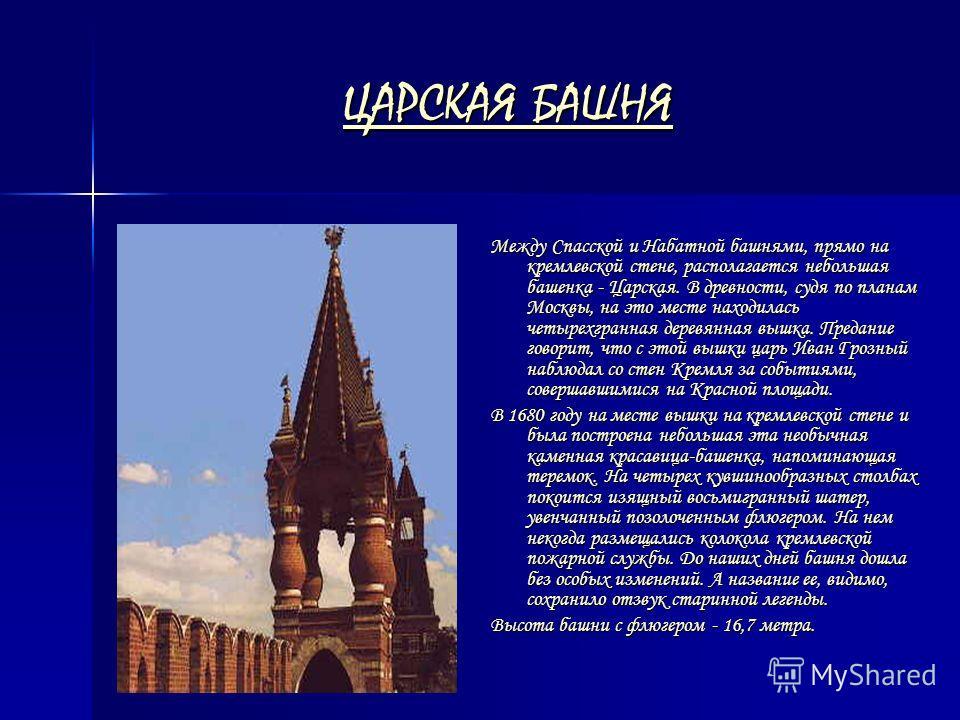 ЦАРСКАЯ БАШНЯ ЦАРСКАЯ БАШНЯ Между Спасской и Набатной башнями, прямо на кремлевской стене, располагается небольшая башенка - Царская. В древности, судя по планам Москвы, на это месте находилась четырехгранная деревянная вышка. Предание говорит, что с