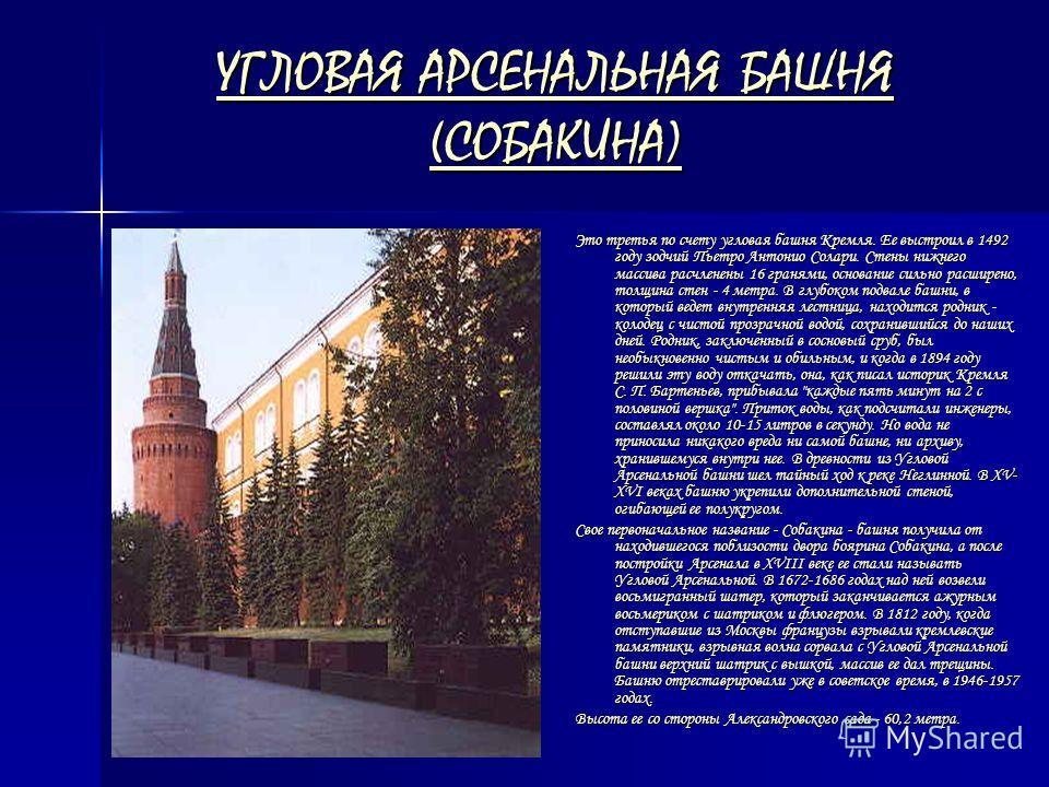 УГЛОВАЯ АРСЕНАЛЬНАЯ БАШНЯ (СОБАКИНА) УГЛОВАЯ АРСЕНАЛЬНАЯ БАШНЯ (СОБАКИНА) Это третья по счету угловая башня Кремля. Ее выстроил в 1492 году зодчий Пьетро Антонио Солари. Стены нижнего массива расчленены 16 гранями, основание сильно расширено, толщина