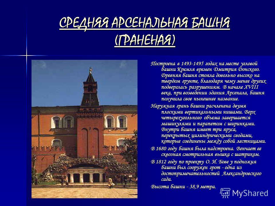 СРЕДНЯЯ АРСЕНАЛЬНАЯ БАШНЯ (ГРАНЕНАЯ) СРЕДНЯЯ АРСЕНАЛЬНАЯ БАШНЯ (ГРАНЕНАЯ) Построена в 1493-1495 годах на месте угловой башни Кремля времен Дмитрия Донского. Древняя башня стояла довольно высоко на твердом грунте, благодаря чему менее других подвергла
