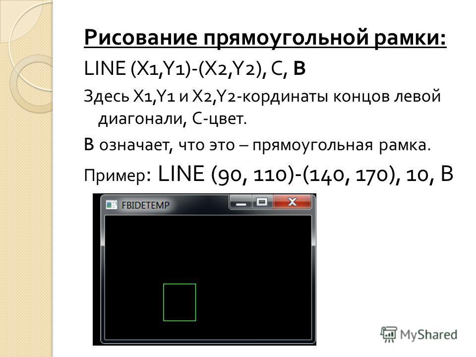 Рисование прямоугольной рамки : LINE (X1,Y1)-(X2,Y2), C, B Здесь X1,Y1 и X2,Y2- кординаты концов левой диагонали, C- цвет. B означает, что это – прямоугольная рамка. Пример : LINE (90, 110)-(140, 170), 10, B