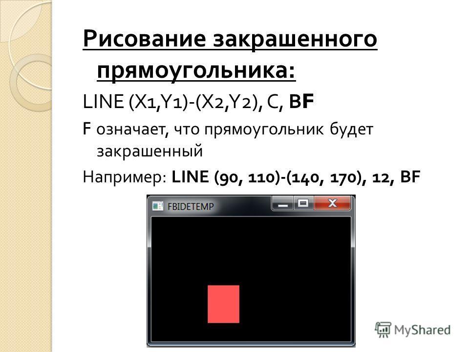 Рисование закрашенного прямоугольника : LINE (X1,Y1)-(X2,Y2), C, BF F означает, что прямоугольник будет закрашенный Например : LINE (90, 110)-(140, 170), 12, BF