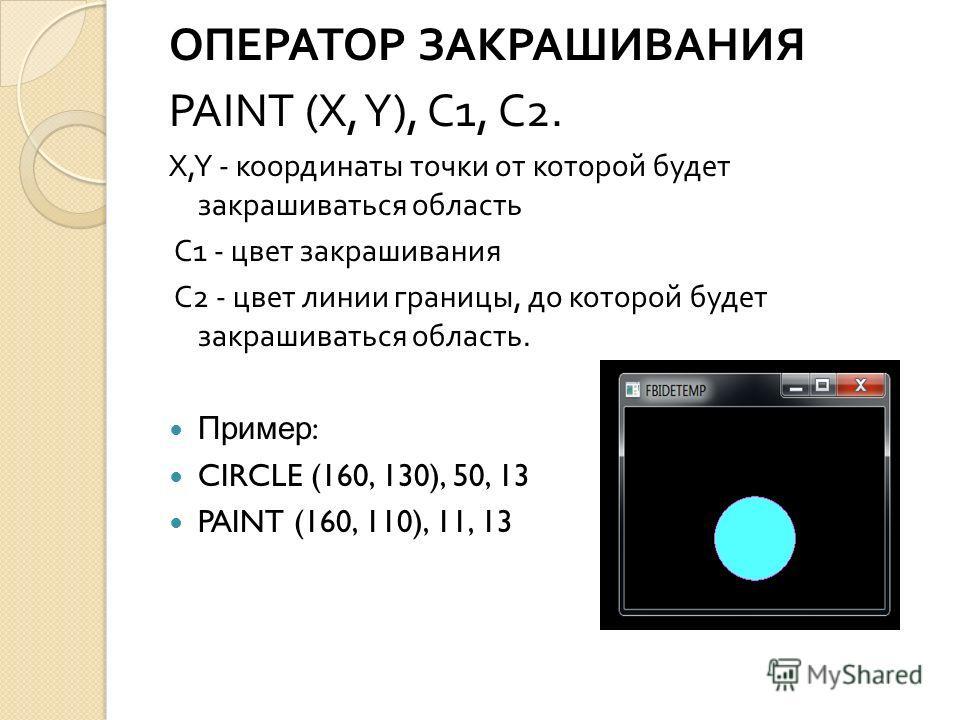 ОПЕРАТОР ЗАКРАШИВАНИЯ PAINT (X, Y), C1, C2. X,Y - координаты точки от которой будет закрашиваться область C1 - цвет закрашивания C2 - цвет линии границы, до которой будет закрашиваться область. Пример : CIRCLE (160, 130), 50, 13 PAINT (160, 110), 11,