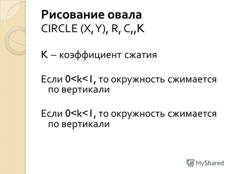 Рисование овала CIRCLE (X, Y), R, C,,K K – коэффициент сжатия Если 0