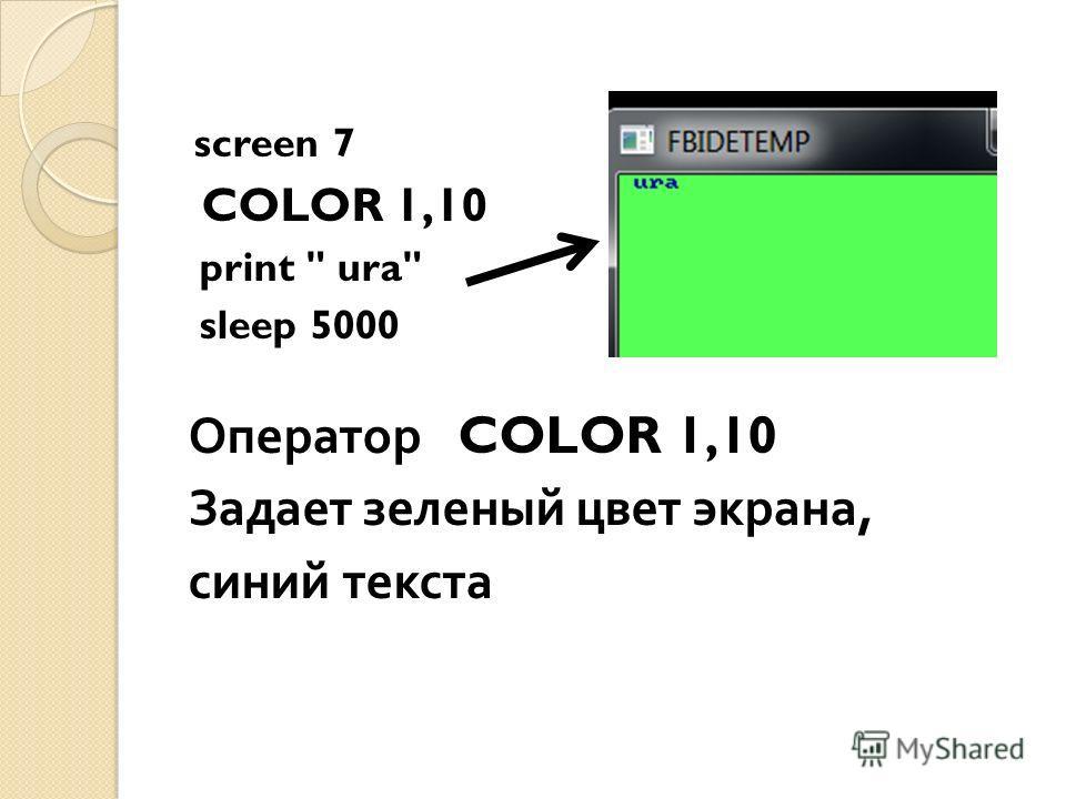 screen 7 COLOR 1,10 print  ura sleep 5000 Оператор COLOR 1,10 Задает зеленый цвет экрана, синий текста