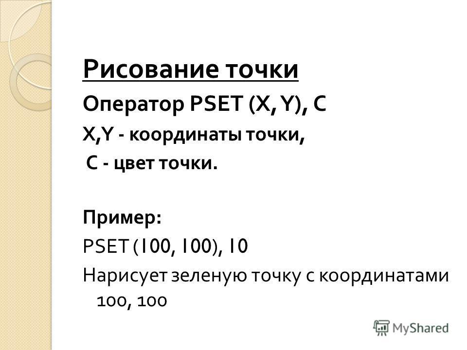 Рисование точки Оператор PSET (X, Y), C X,Y - координаты точки, C - цвет точки. Пример : PSET (100, 100), 10 Нарисует зеленую точку с координатами 100, 100