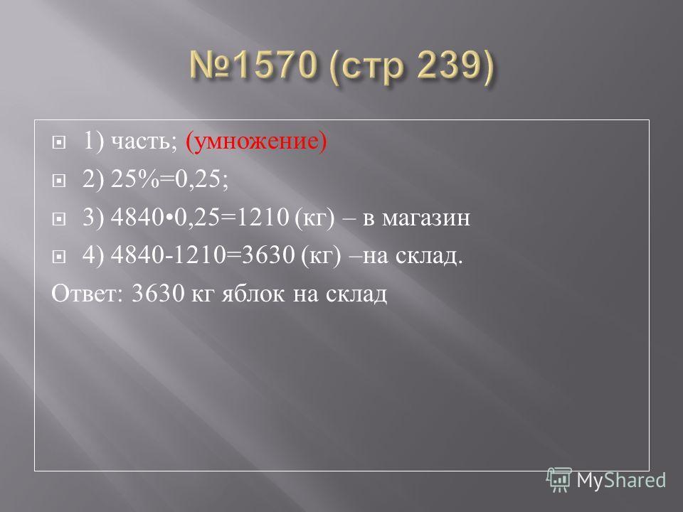 1) часть ; ( умножение ) 2) 25%=0,25; 3) 48400,25=1210 ( кг ) – в магазин 4) 4840-1210=3630 ( кг ) – на склад. Ответ : 3630 кг яблок на склад