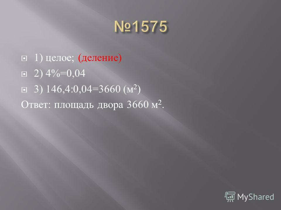 1) целое ; ( деление ) 2) 4%=0,04 3) 146,4:0,04=3660 ( м 2 ) Ответ : площадь двора 3660 м 2.