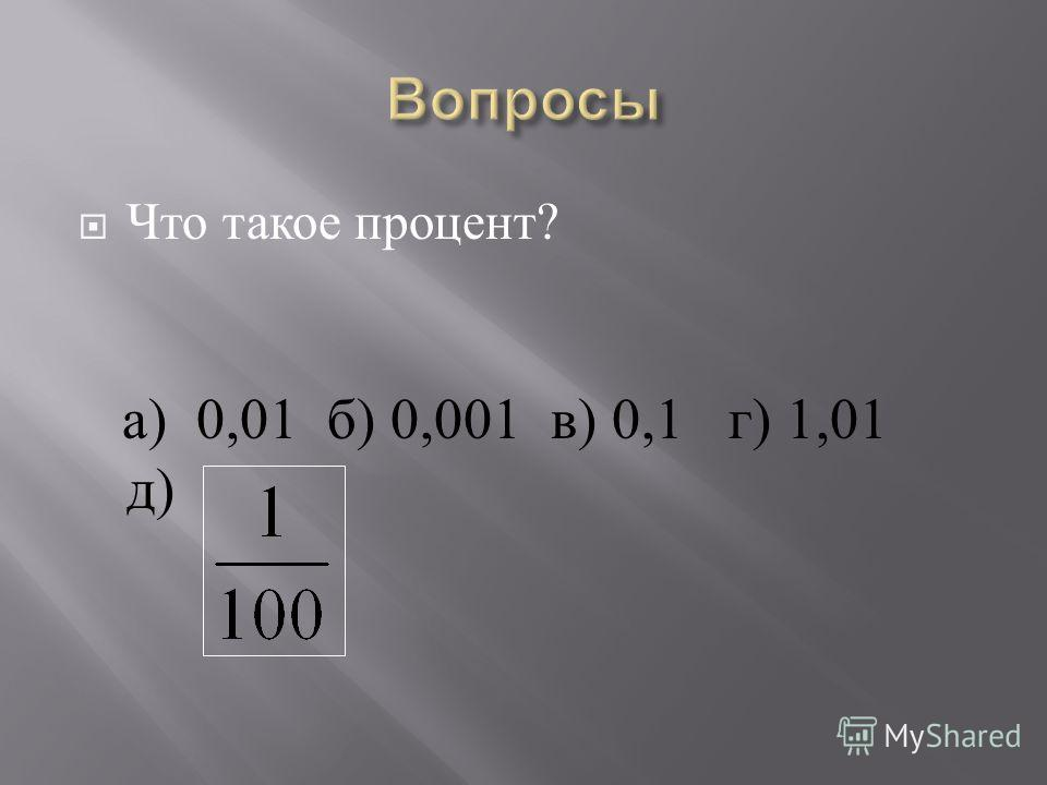 Что такое процент ? а ) 0,01 б ) 0,001 в ) 0,1 г ) 1,01 д )