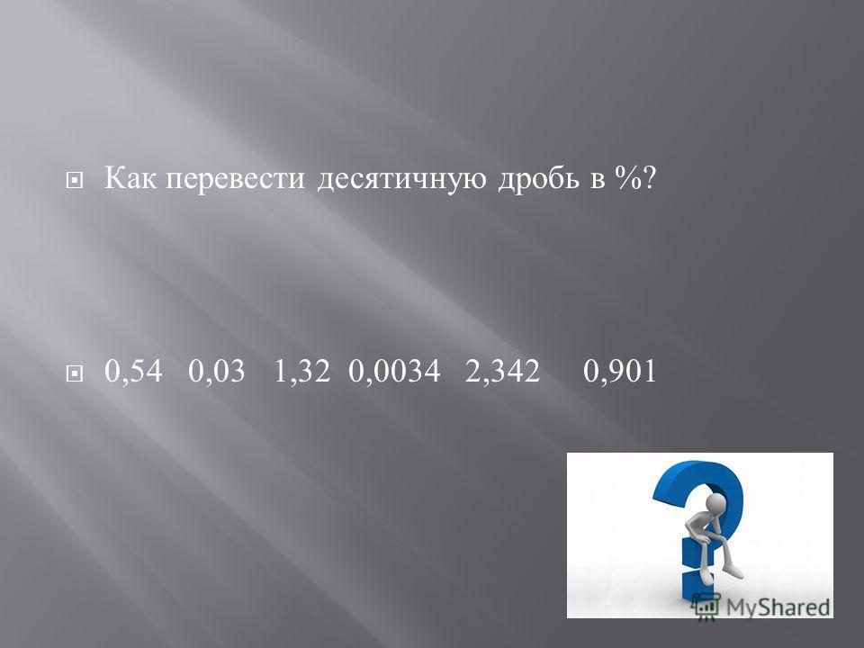Как перевести десятичную дробь в %? 0,54 0,03 1,32 0,0034 2,342 0,901