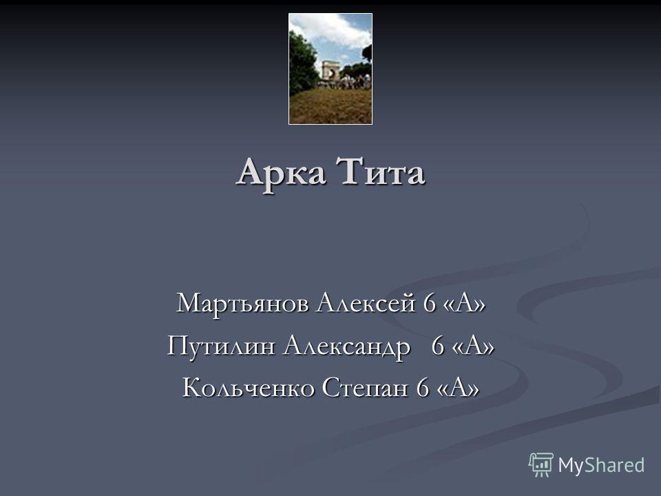 Арка Тита Мартьянов Алексей 6 «А» Путилин Александр6 «А» Кольченко Степан 6 «А»