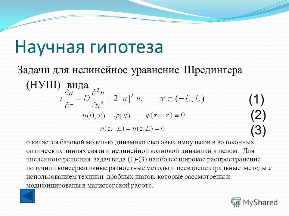 Научная гипотеза Задачи для нелинейное уравнение Шредингера (НУШ) вида (1) (2) (3) о является базовой моделью динамики световых импульсов в волоконных оптических линиях связи и нелинейной волновой динамики в целом. Для численного решения задач вида (