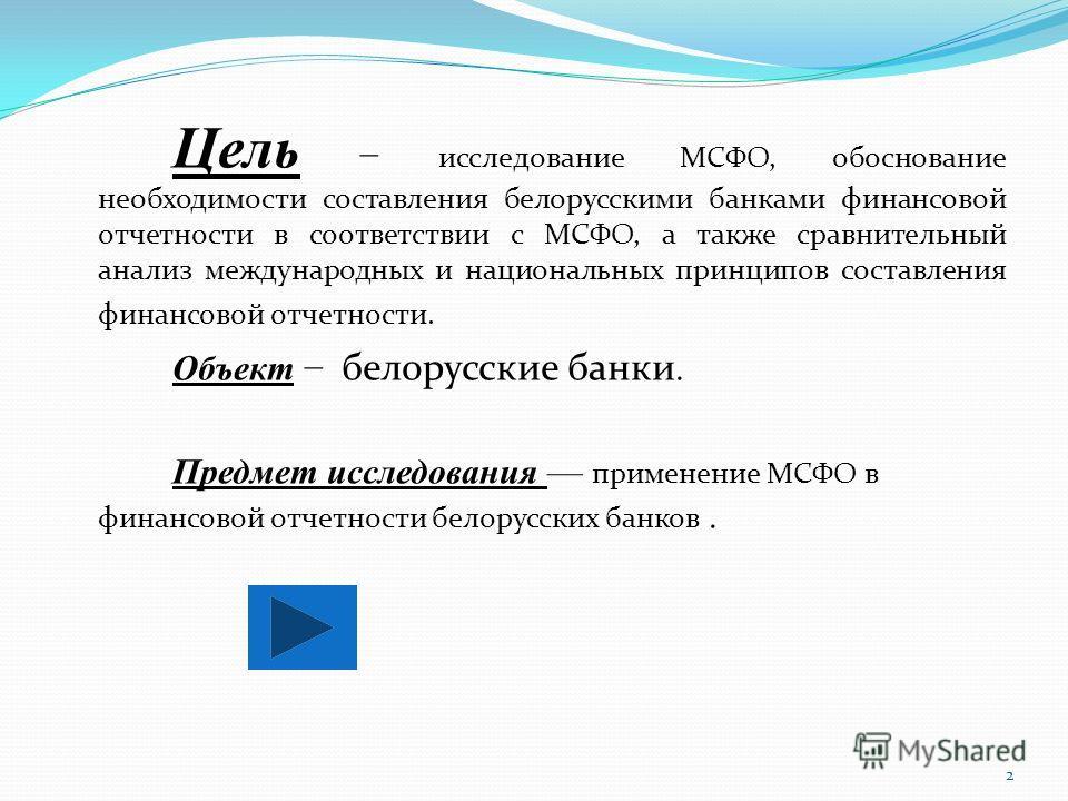 Цель исследование МСФО, обоснование необходимости составления белорусскими банками финансовой отчетности в соответствии с МСФО, а также сравнительный анализ международных и национальных принципов составления финансовой отчетности. Объект белорусские