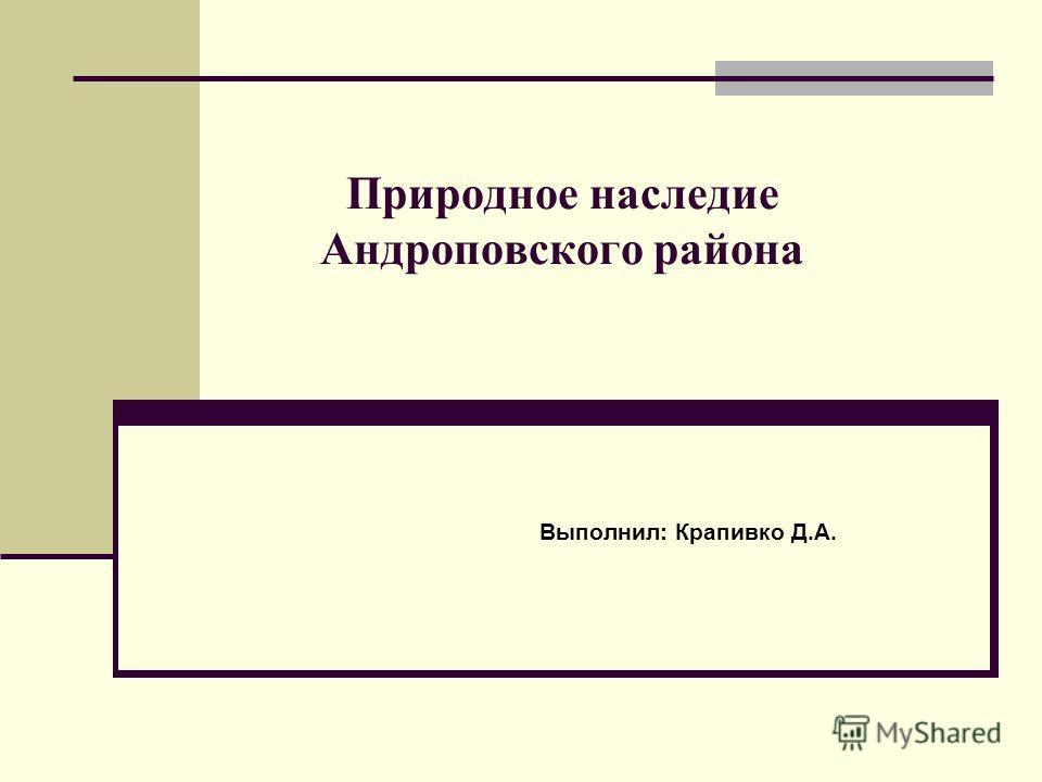 Природное наследие Андроповского района Выполнил: Крапивко Д.А.