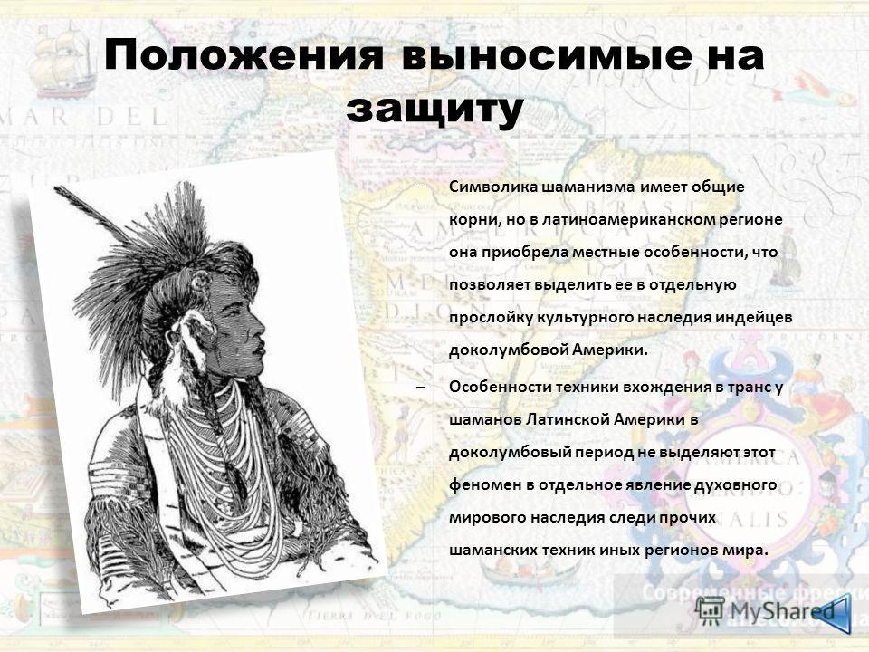 Положения выносимые на защиту –Символика шаманизма имеет общие корни, но в латиноамериканском регионе она приобрела местные особенности, что позволяет выделить ее в отдельную прослойку культурного наследия индейцев доколумбовой Америки. –Особенности
