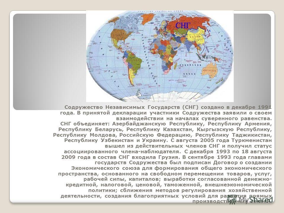 Содружество Независимых Государств (СНГ) создано в декабре 1991 года. В принятой декларации участники Содружества заявили о своем взаимодействии на началах суверенного равенства. СНГ объединяет: Азербайджанскую Республику, Республику Армения, Республ