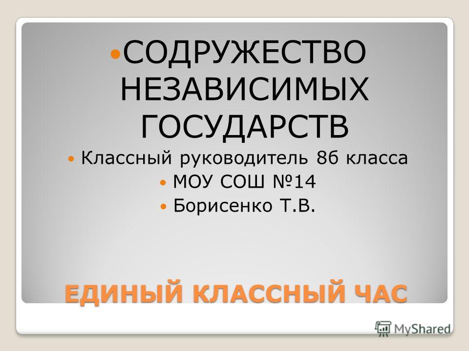 ЕДИНЫЙ КЛАССНЫЙ ЧАС СОДРУЖЕСТВО НЕЗАВИСИМЫХ ГОСУДАРСТВ Классный руководитель 8б класса МОУ СОШ 14 Борисенко Т.В.